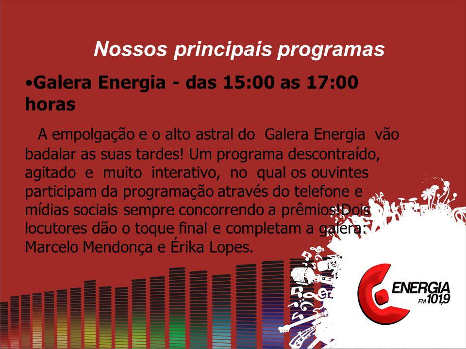 Nossos principais programas •Galera Energia - das 15:00 as 17:00 horas A empolgação e o alto astral do Galera Energia vão badalar as suas tardes.