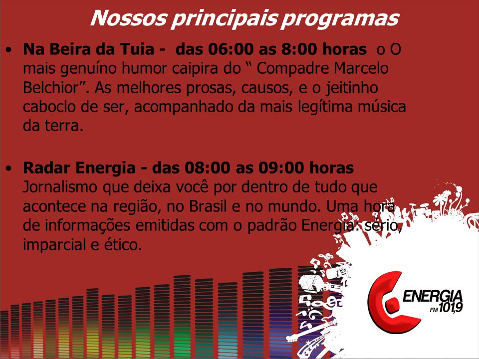 """Nossos principais programas •Na Beira da Tuia - das 06:00 as 8:00 horas o O mais genuíno humor caipira do """" Compadre Marcelo Belchior"""". As melhores pr"""
