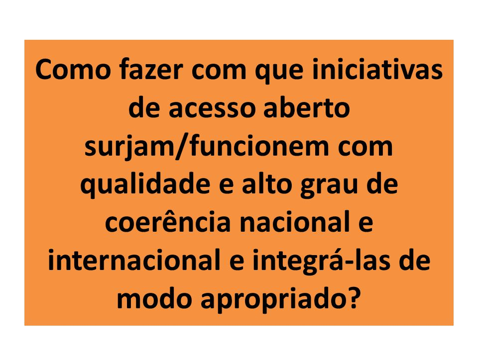 Como fazer com que iniciativas de acesso aberto surjam/funcionem com qualidade e alto grau de coerência nacional e internacional e integrá-las de modo apropriado