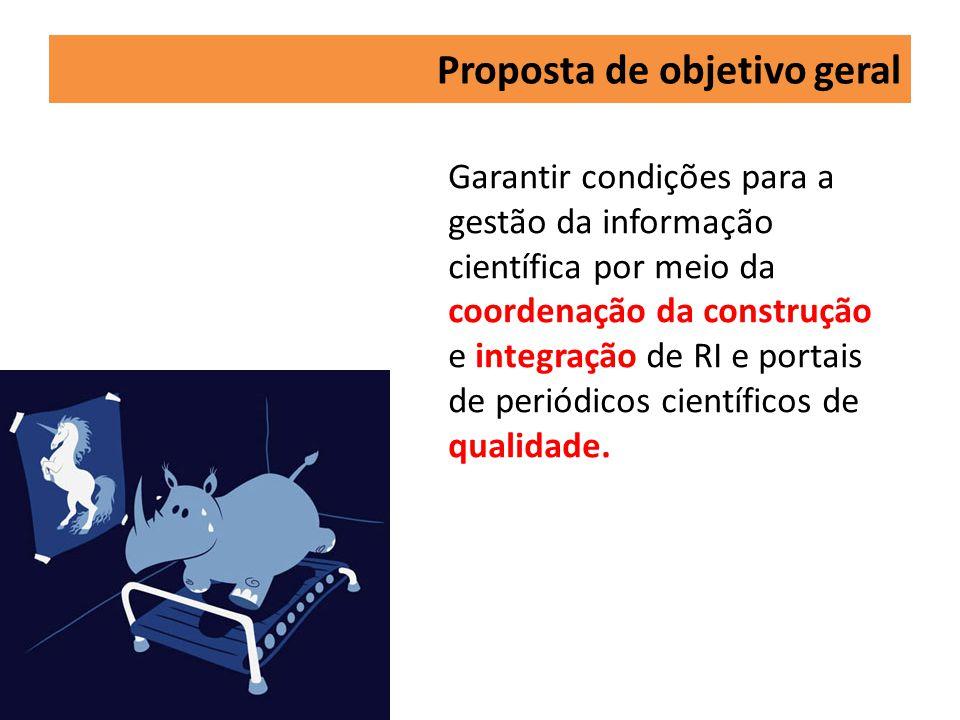 Proposta de objetivo geral Garantir condições para a gestão da informação científica por meio da coordenação da construção e integração de RI e portais de periódicos científicos de qualidade.