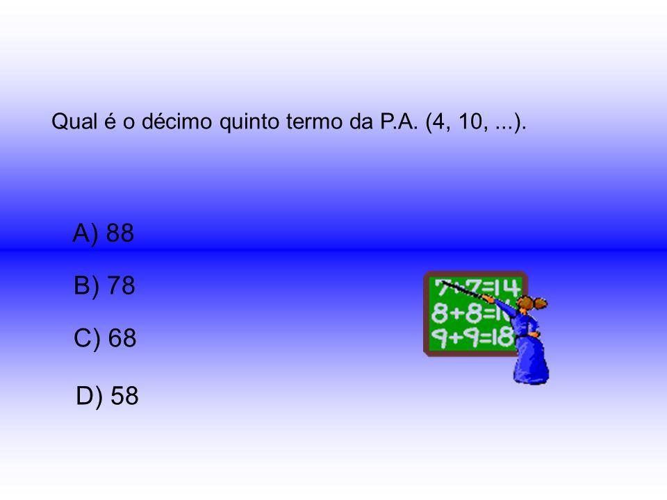 Qual é o décimo quinto termo da P.A. (4, 10,...). A) 88 B) 78 D) 58 C) 68