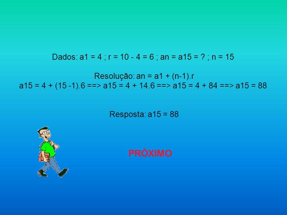 Dados: a1 = 4 ; r = 10 - 4 = 6 ; an = a15 = ? ; n = 15 Resolução: an = a1 + (n-1).r a15 = 4 + (15 -1).6 ==> a15 = 4 + 14.6 ==> a15 = 4 + 84 ==> a15 =