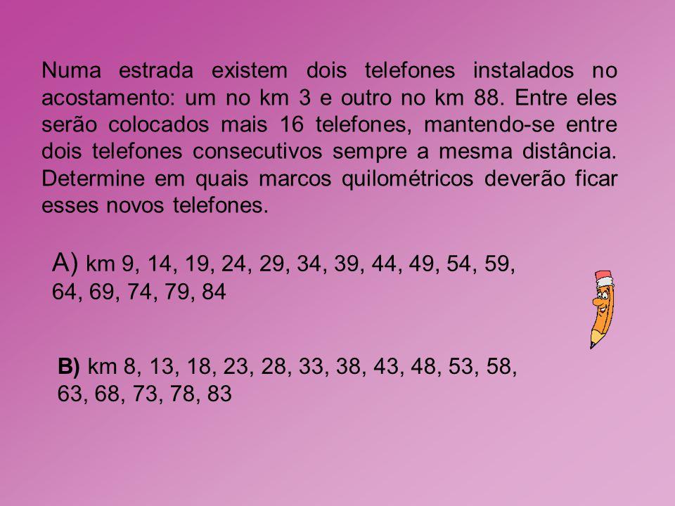 A) km 9, 14, 19, 24, 29, 34, 39, 44, 49, 54, 59, 64, 69, 74, 79, 84 B) km 8, 13, 18, 23, 28, 33, 38, 43, 48, 53, 58, 63, 68, 73, 78, 83 Numa estrada e