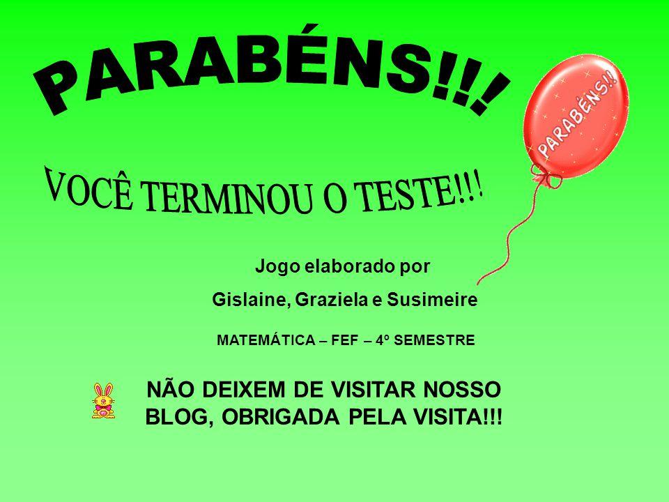 Jogo elaborado por Gislaine, Graziela e Susimeire MATEMÁTICA – FEF – 4º SEMESTRE NÃO DEIXEM DE VISITAR NOSSO BLOG, OBRIGADA PELA VISITA!!!