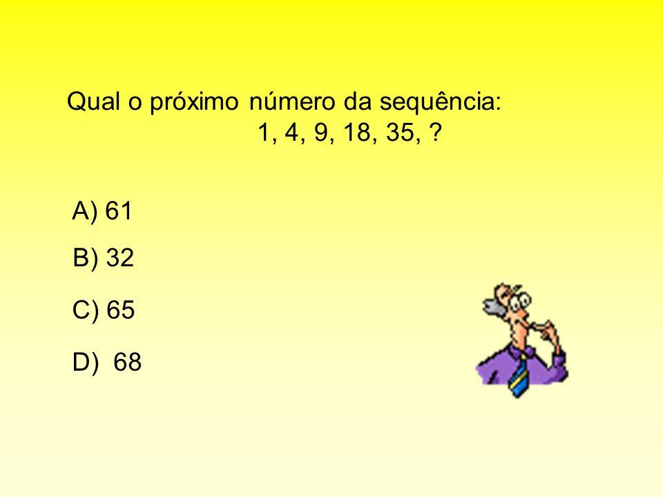 Qual o próximo número da sequência: 1, 4, 9, 18, 35, ? A) 61 C) 65 B) 32 D) 68