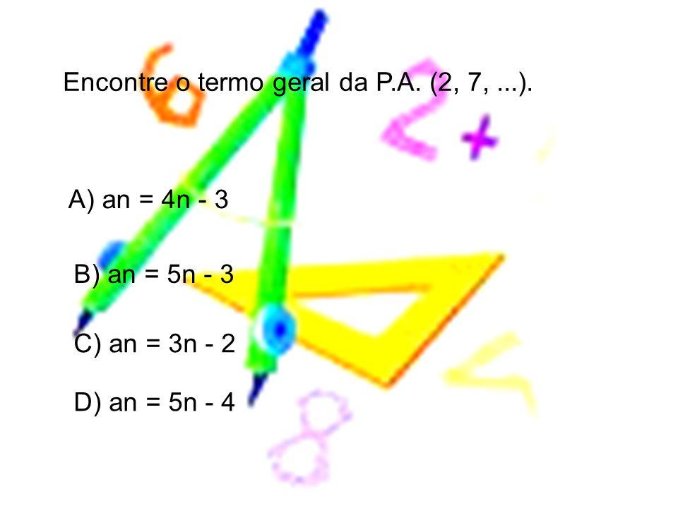 A) an = 4n - 3 B) an = 5n - 3 C) an = 3n - 2 D) an = 5n - 4 Encontre o termo geral da P.A. (2, 7,...).