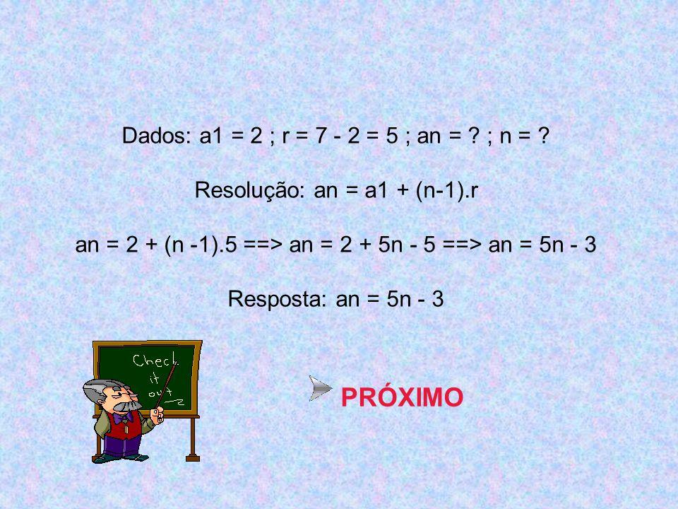 Dados: a1 = 2 ; r = 7 - 2 = 5 ; an = ? ; n = ? Resolução: an = a1 + (n-1).r an = 2 + (n -1).5 ==> an = 2 + 5n - 5 ==> an = 5n - 3 Resposta: an = 5n -