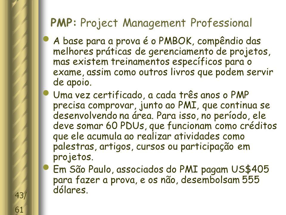 43/ 61 PMP: Project Management Professional A base para a prova é o PMBOK, compêndio das melhores práticas de gerenciamento de projetos, mas existem treinamentos específicos para o exame, assim como outros livros que podem servir de apoio.
