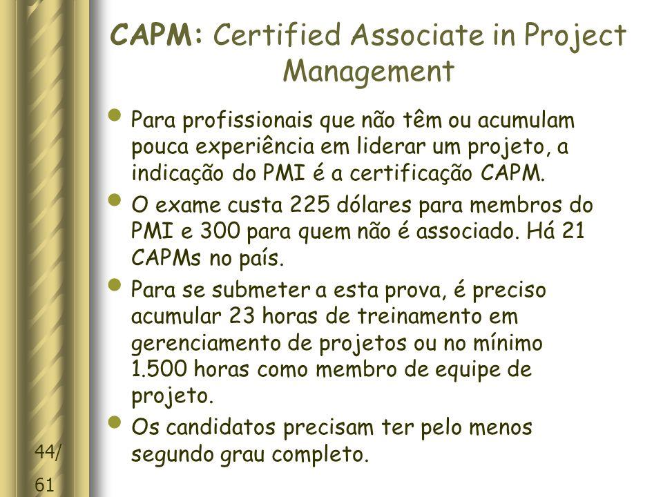 44/ 61 CAPM: Certified Associate in Project Management Para profissionais que não têm ou acumulam pouca experiência em liderar um projeto, a indicação do PMI é a certificação CAPM.
