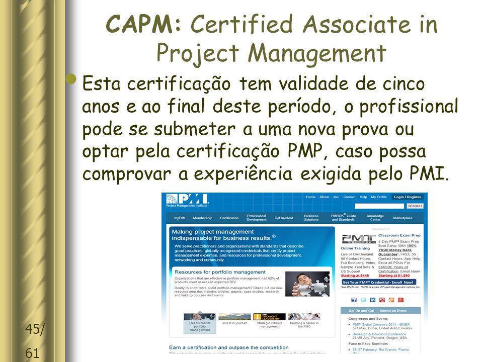 45/ 61 CAPM: Certified Associate in Project Management Esta certificação tem validade de cinco anos e ao final deste período, o profissional pode se submeter a uma nova prova ou optar pela certificação PMP, caso possa comprovar a experiência exigida pelo PMI.