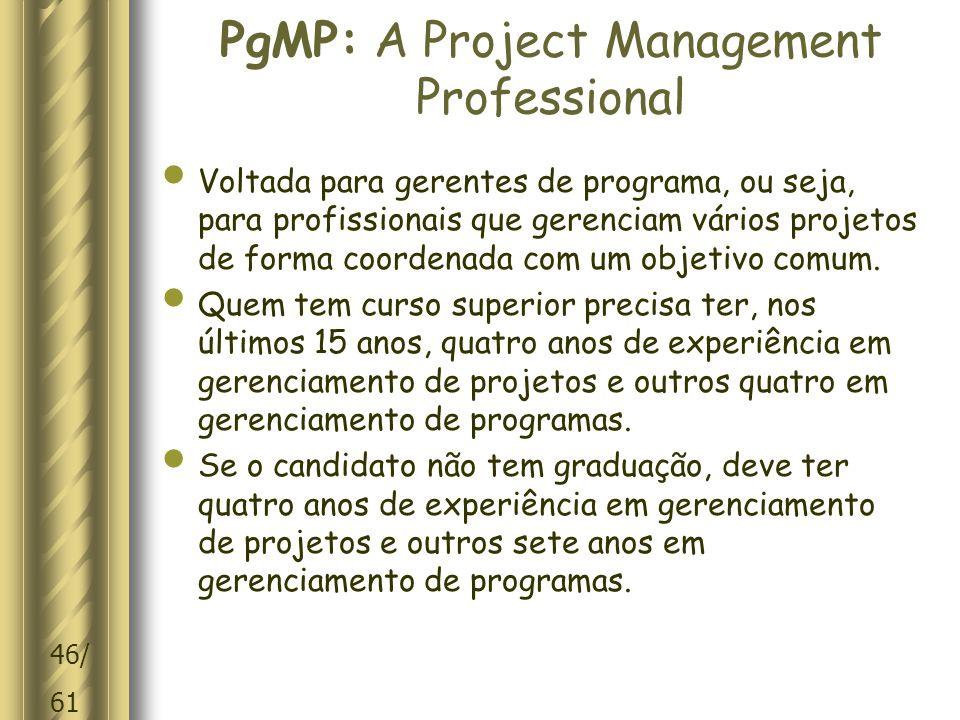 46/ 61 PgMP: A Project Management Professional Voltada para gerentes de programa, ou seja, para profissionais que gerenciam vários projetos de forma coordenada com um objetivo comum.
