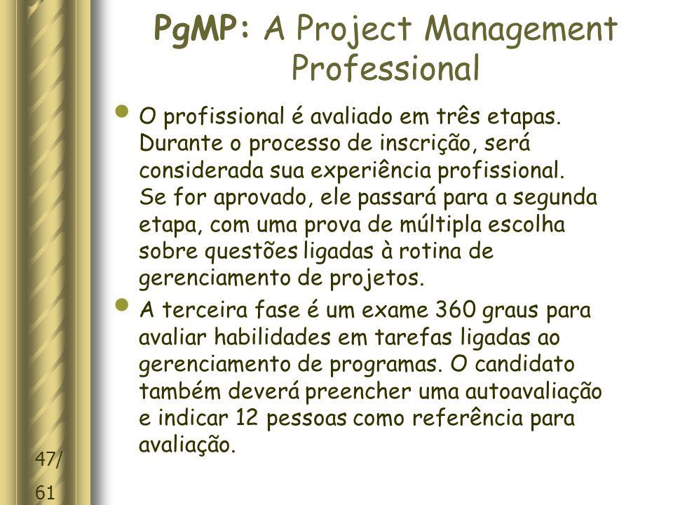 47/ 61 PgMP: A Project Management Professional O profissional é avaliado em três etapas.