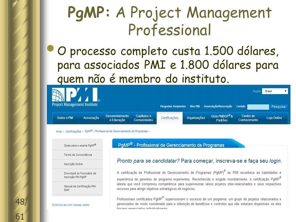 48/ 61 PgMP: A Project Management Professional O processo completo custa 1.500 dólares, para associados PMI e 1.800 dólares para quem não é membro do instituto.