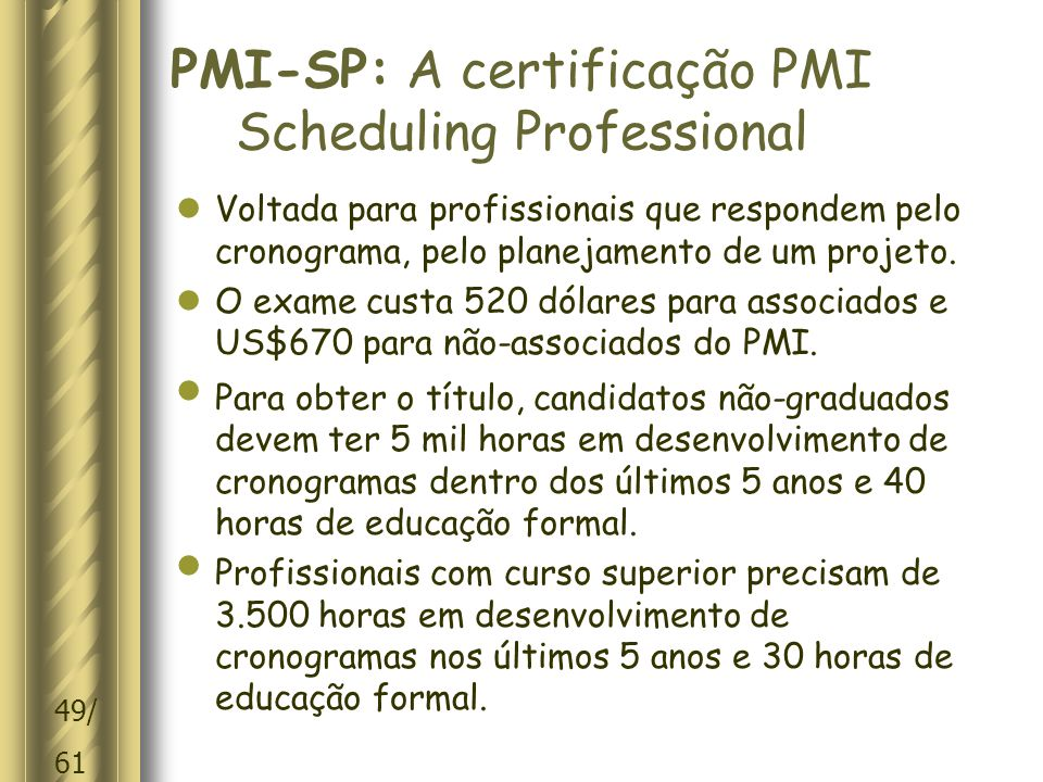 49/ 61 PMI-SP: A certificação PMI Scheduling Professional  Voltada para profissionais que respondem pelo cronograma, pelo planejamento de um projeto.