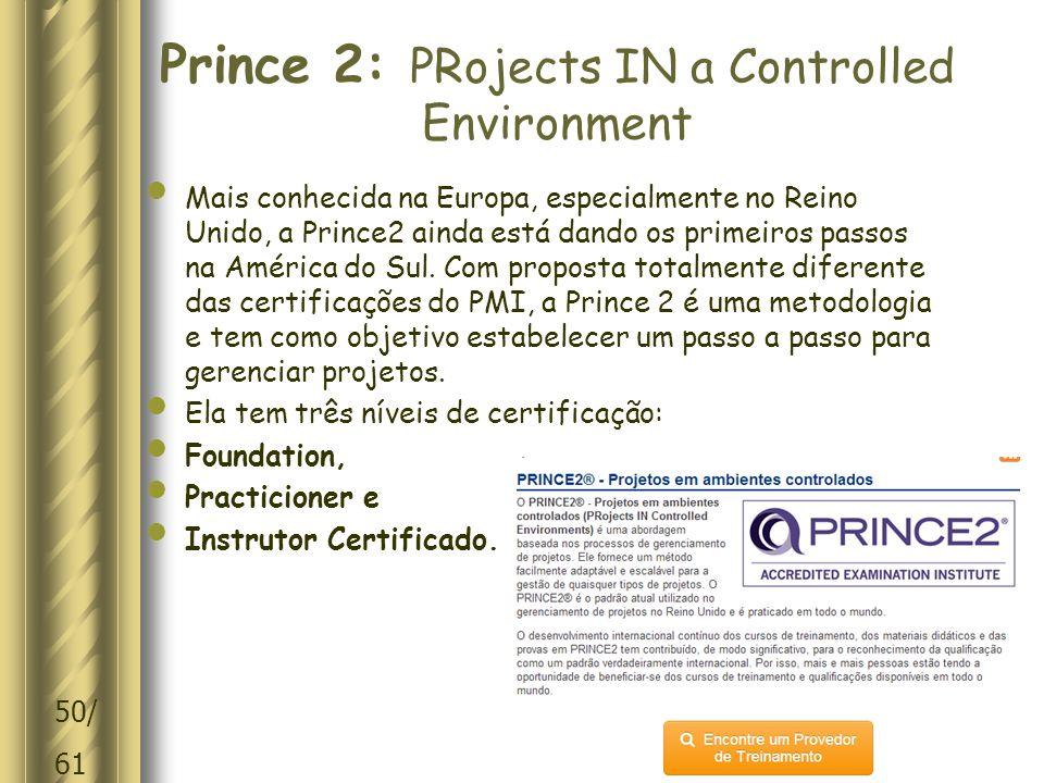 50/ 61 Prince 2: PRojects IN a Controlled Environment Mais conhecida na Europa, especialmente no Reino Unido, a Prince2 ainda está dando os primeiros passos na América do Sul.
