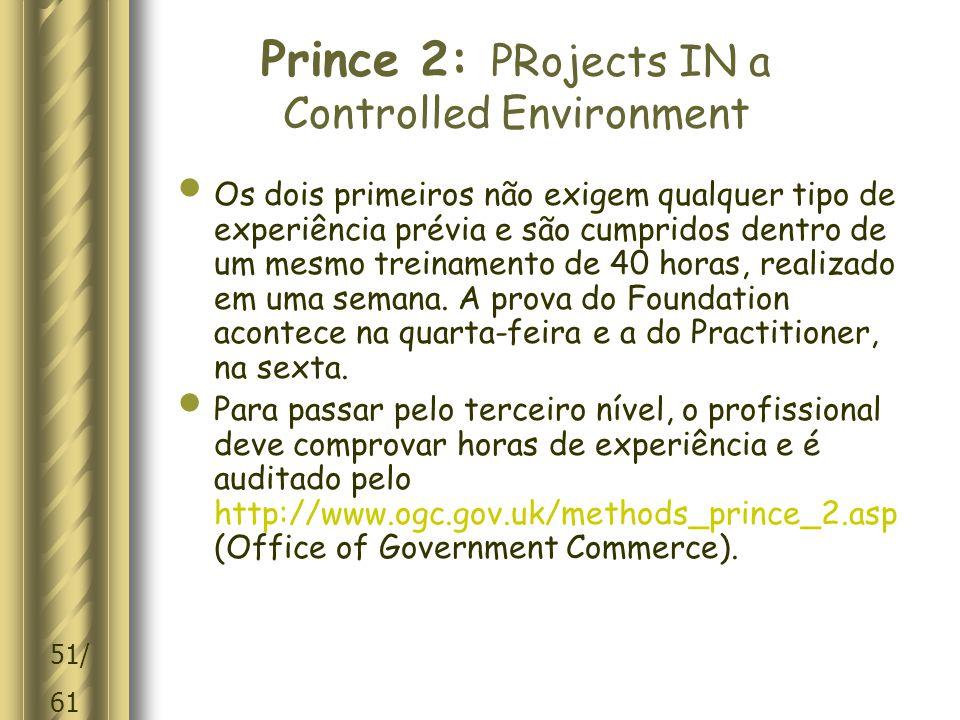 51/ 61 Prince 2: PRojects IN a Controlled Environment Os dois primeiros não exigem qualquer tipo de experiência prévia e são cumpridos dentro de um mesmo treinamento de 40 horas, realizado em uma semana.