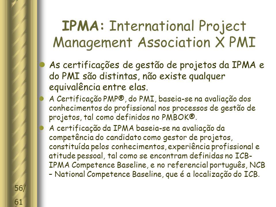 56/ 61 IPMA: International Project Management Association X PMI  As certificações de gestão de projetos da IPMA e do PMI são distintas, não existe qualquer equivalência entre elas.