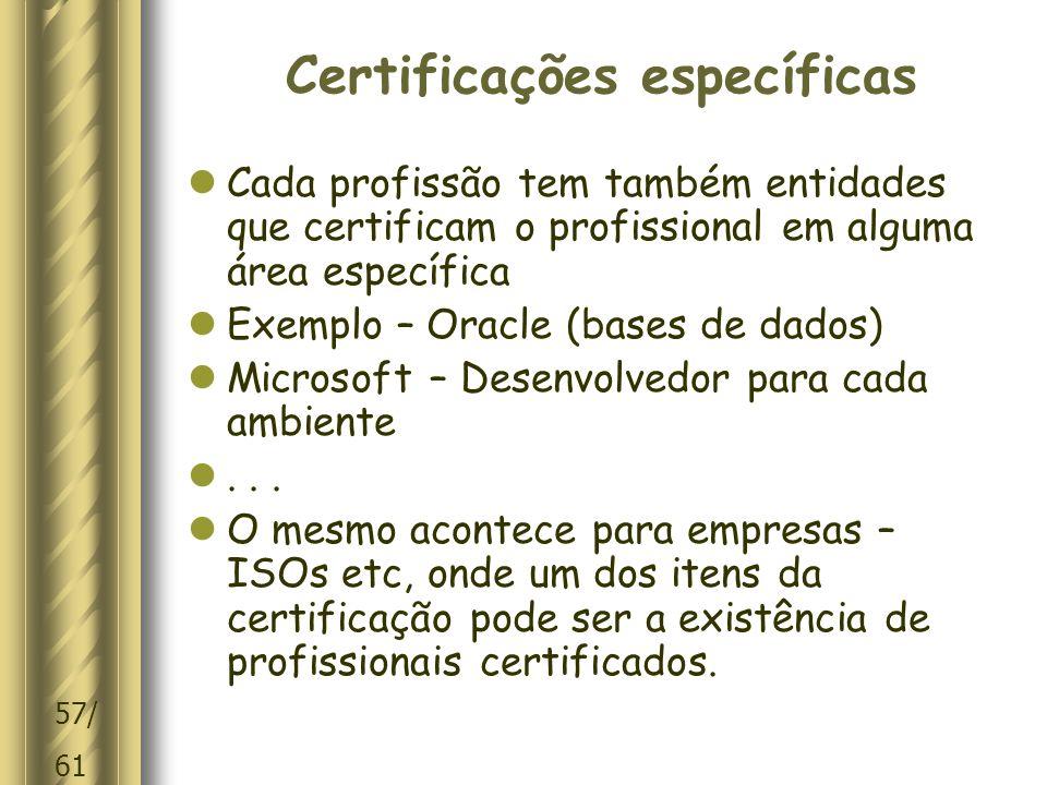 57/ 61 Certificações específicas  Cada profissão tem também entidades que certificam o profissional em alguma área específica  Exemplo – Oracle (bases de dados)  Microsoft – Desenvolvedor para cada ambiente ...