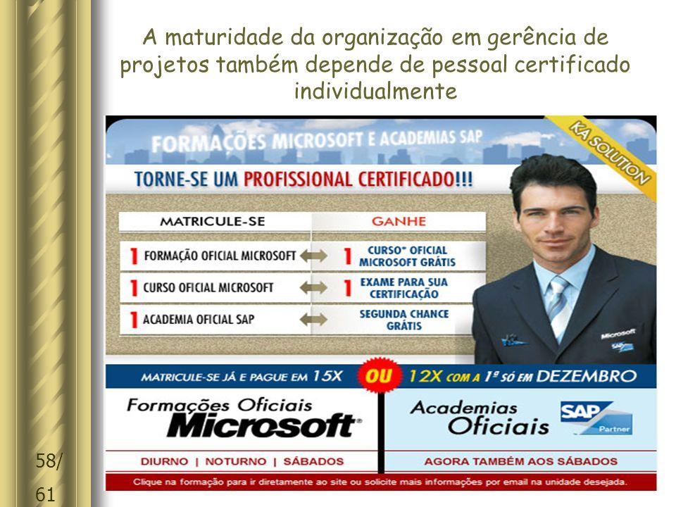 58/ 61 A maturidade da organização em gerência de projetos também depende de pessoal certificado individualmente