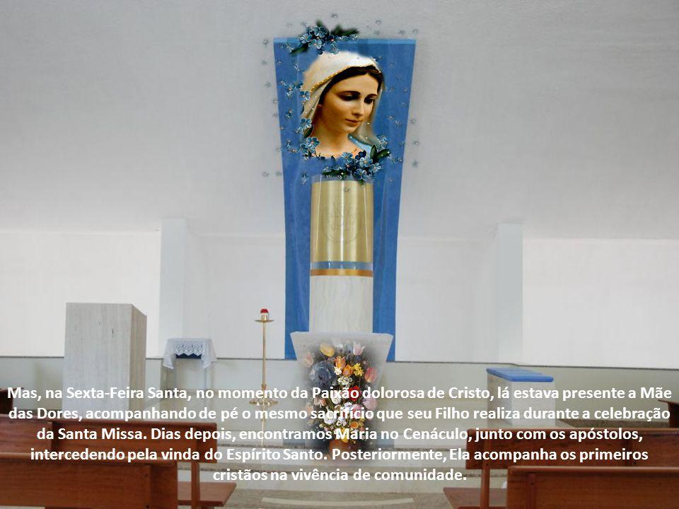 Mas, na Sexta-Feira Santa, no momento da Paixão dolorosa de Cristo, lá estava presente a Mãe das Dores, acompanhando de pé o mesmo sacrifício que seu Filho realiza durante a celebração da Santa Missa.