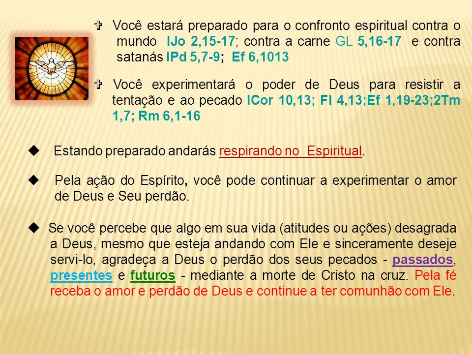  Você estará preparado para o confronto espiritual contra o mundo IJo 2,15-17; contra a carne GL 5,16-17 e contra satanás IPd 5,7-9; Ef 6,1013  Você experimentará o poder de Deus para resistir a tentação e ao pecado ICor 10,13; Fl 4,13;Ef 1,19-23;2Tm 1,7; Rm 6,1-16  E stando preparado andarás respirando no Espiritual.
