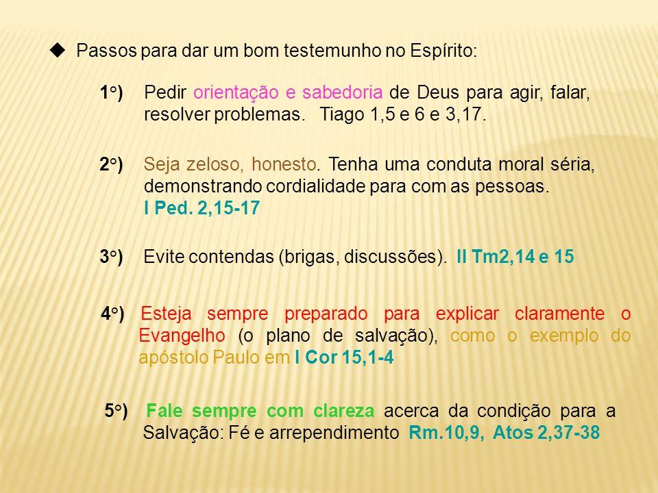  Passos para dar um bom testemunho no Espírito : 1°) Pedir orientação e sabedoria de Deus para agir, falar, resolver problemas. Tiago 1,5 e 6 e 3,17.