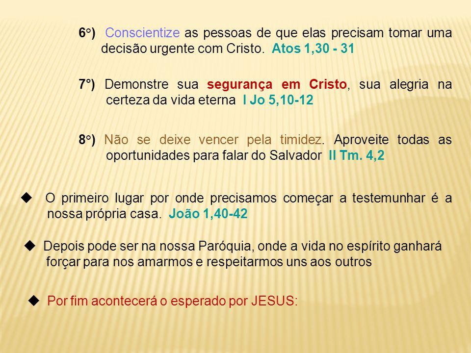 6°) Conscientize as pessoas de que elas precisam tomar uma decisão urgente com Cristo. Atos 1,30 - 31 7°) Demonstre sua segurança em Cristo, sua alegr
