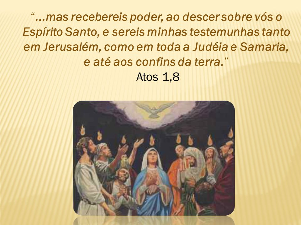 ...mas recebereis poder, ao descer sobre vós o Espírito Santo, e sereis minhas testemunhas tanto em Jerusalém, como em toda a Judéia e Samaria, e até aos confins da terra. Atos 1,8