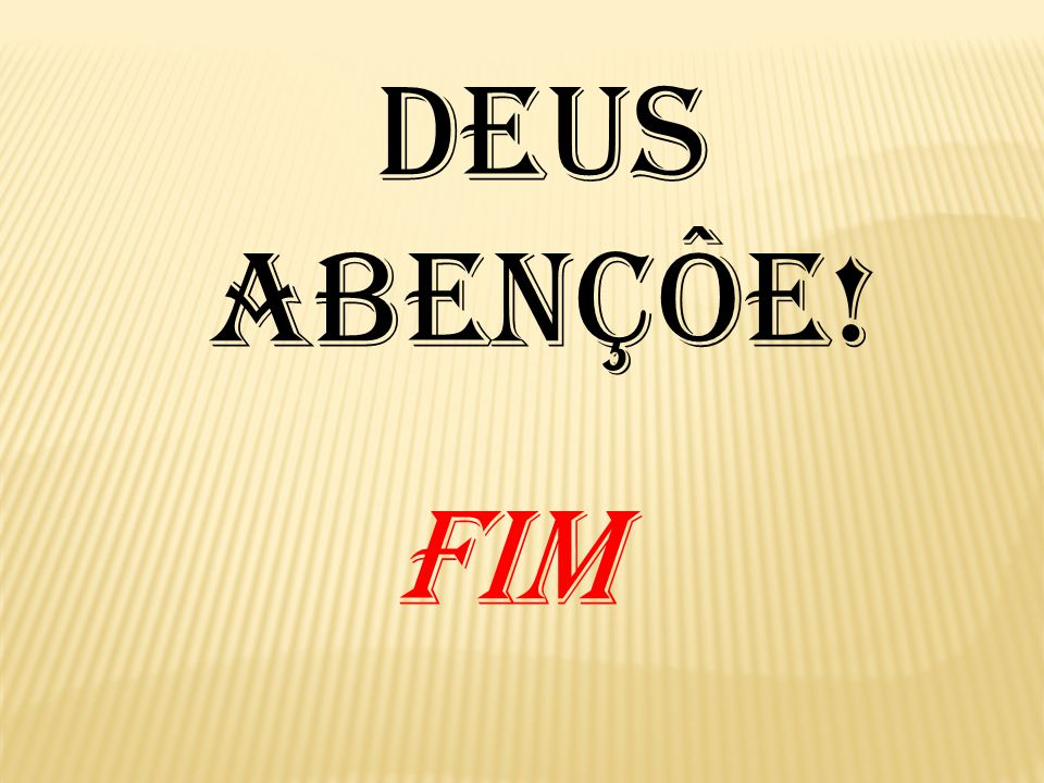 FIM DEUS ABENÇÔE!