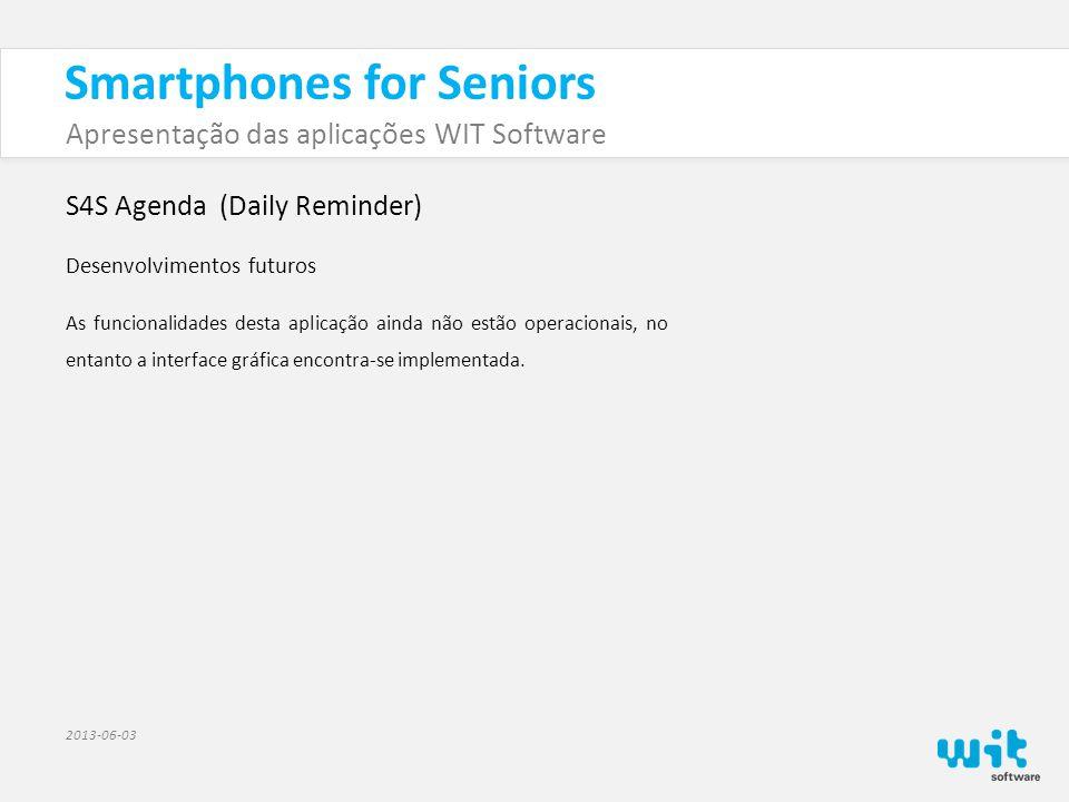 Smartphones for Seniors Apresentação das aplicações WIT Software 2013-06-03 S4S Agenda (Daily Reminder) Desenvolvimentos futuros As funcionalidades desta aplicação ainda não estão operacionais, no entanto a interface gráfica encontra-se implementada.