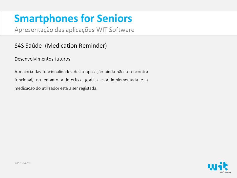 Smartphones for Seniors Apresentação das aplicações WIT Software 2013-06-03 S4S Saúde (Medication Reminder) Desenvolvimentos futuros A maioria das funcionalidades desta aplicação ainda não se encontra funcional, no entanto a interface gráfica está implementada e a medicação do utilizador está a ser registada.