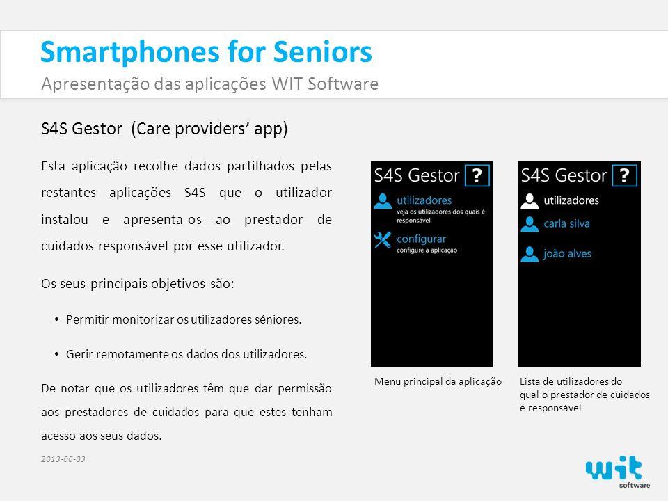 Smartphones for Seniors Apresentação das aplicações WIT Software 2013-06-03 S4S Gestor (Care providers' app) Esta aplicação recolhe dados partilhados pelas restantes aplicações S4S que o utilizador instalou e apresenta-os ao prestador de cuidados responsável por esse utilizador.