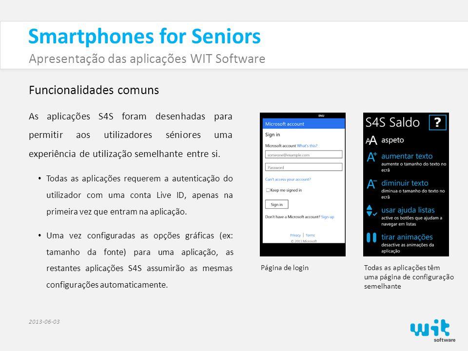 Smartphones for Seniors Apresentação das aplicações WIT Software 2013-06-03 Funcionalidades comuns As aplicações S4S foram desenhadas para permitir aos utilizadores séniores uma experiência de utilização semelhante entre si.