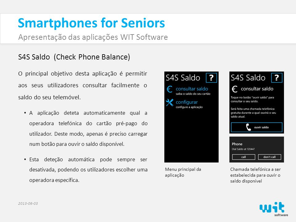 Smartphones for Seniors Apresentação das aplicações WIT Software 2013-06-03 S4S Saldo (Check Phone Balance) O principal objetivo desta aplicação é permitir aos seus utilizadores consultar facilmente o saldo do seu telemóvel.