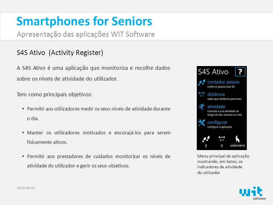 Smartphones for Seniors Apresentação das aplicações WIT Software 2013-06-03 S4S Ativo (Activity Register) As principais funcionalidades da aplicação são: • Medir vários indicadores de atividade, incluindo: número de passos, distância percorrida e nível de atividade do utilizador (ex.