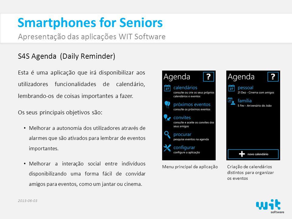 Smartphones for Seniors Apresentação das aplicações WIT Software 2013-06-03 S4S Agenda (Daily Reminder) A aplicação tem como principais funcionalidades: • Permitir a criação de eventos e organizá-los em calendários distintos.