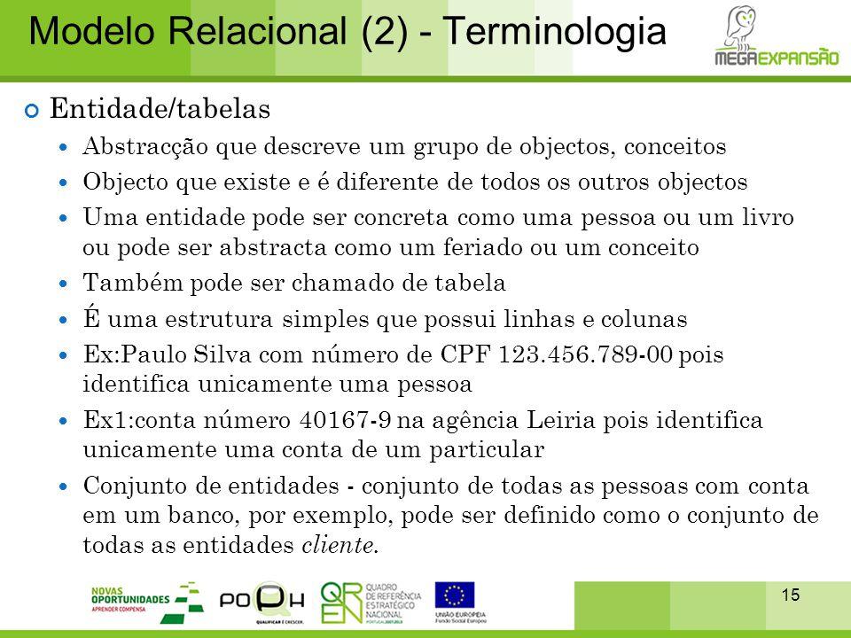 15 Modelo Relacional (2) - Terminologia Entidade/tabelas  Abstracção que descreve um grupo de objectos, conceitos  Objecto que existe e é diferente