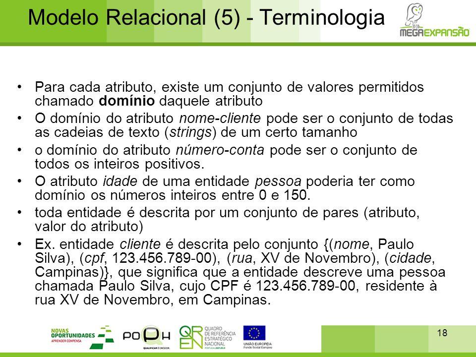 18 Modelo Relacional (5) - Terminologia •Para cada atributo, existe um conjunto de valores permitidos chamado domínio daquele atributo •O domínio do a