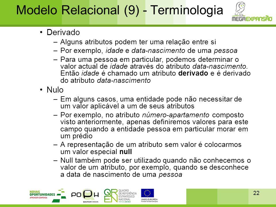 22 Modelo Relacional (9) - Terminologia •Derivado –Alguns atributos podem ter uma relação entre si –Por exemplo, idade e data-nascimento de uma pessoa