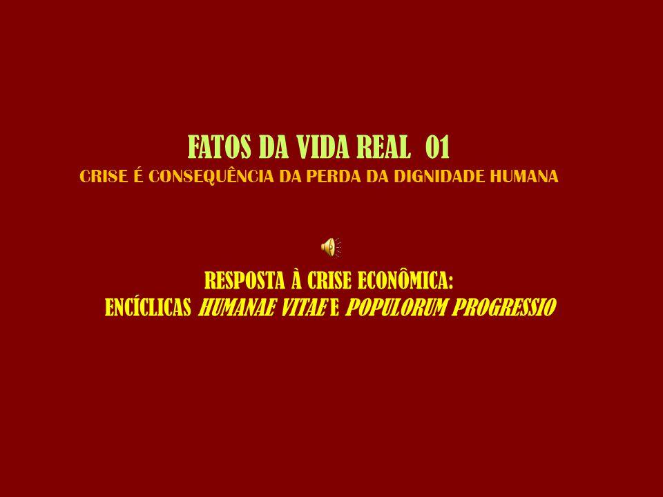 FATOS DA VIDA REAL 01 CRISE É CONSEQUÊNCIA DA PERDA DA DIGNIDADE HUMANA RESPOSTA À CRISE ECONÔMICA: ENCÍCLICAS HUMANAE VITAE E POPULORUM PROGRESSIO