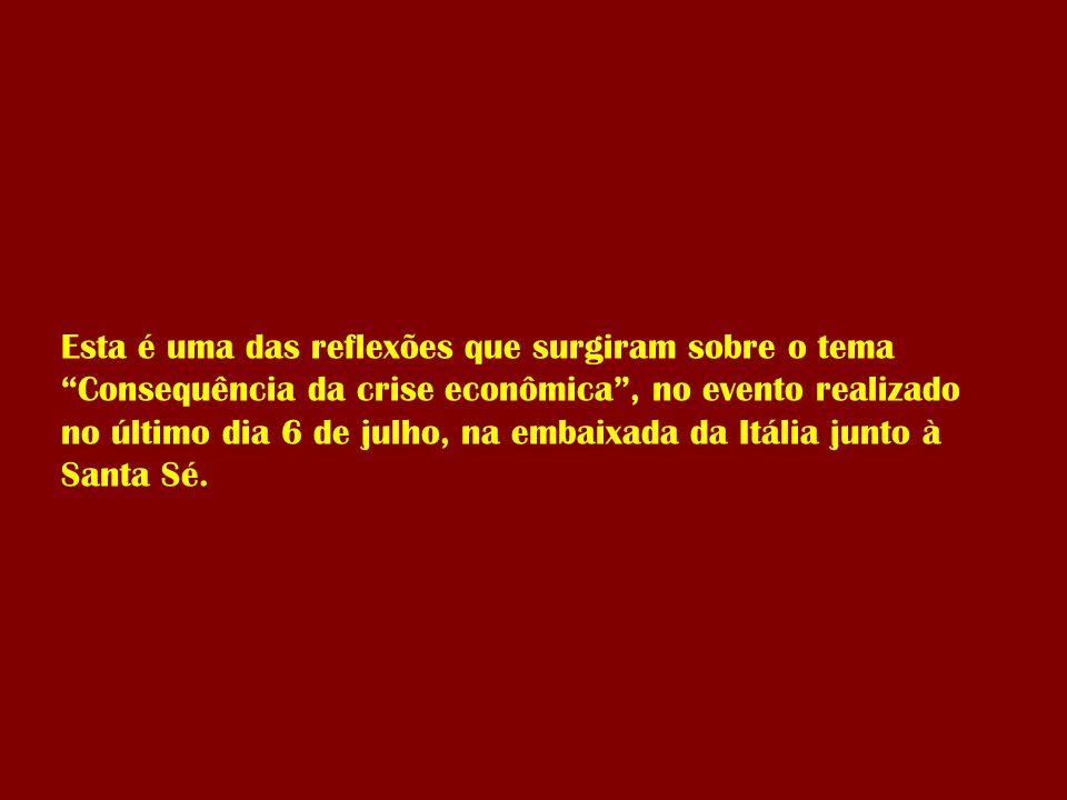 Esta é uma das reflexões que surgiram sobre o tema Consequência da crise econômica , no evento realizado no último dia 6 de julho, na embaixada da Itália junto à Santa Sé.