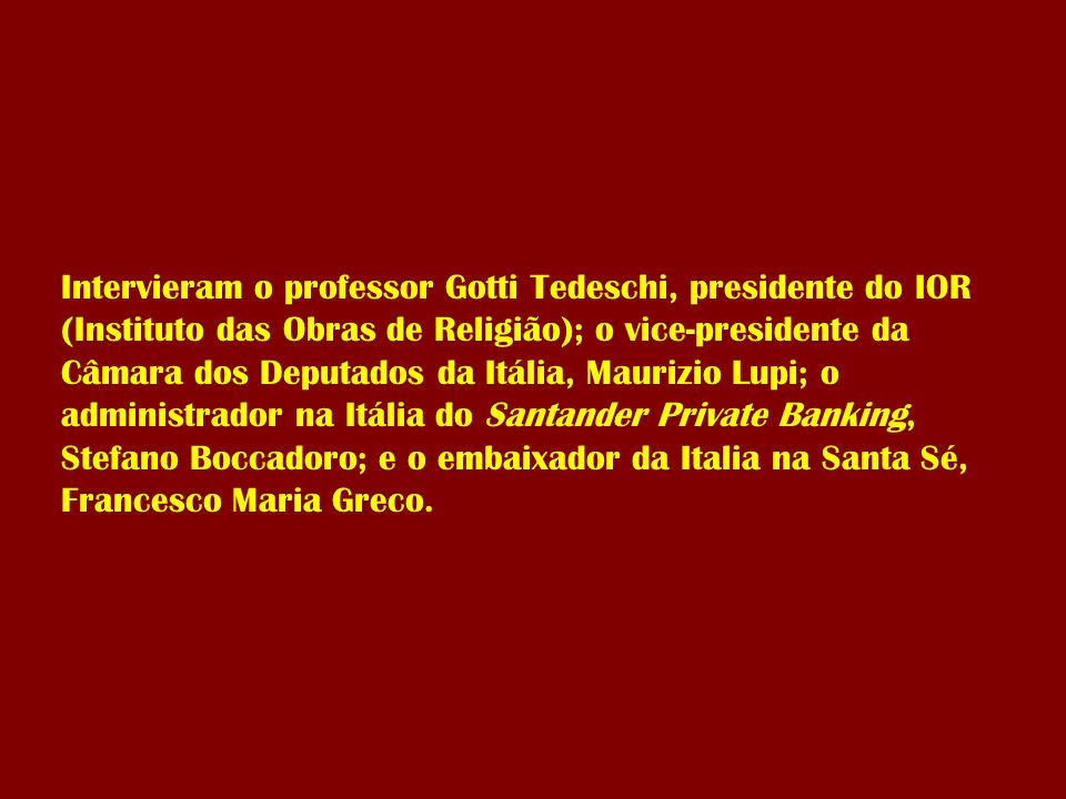 Intervieram o professor Gotti Tedeschi, presidente do IOR (Instituto das Obras de Religião); o vice-presidente da Câmara dos Deputados da Itália, Maurizio Lupi; o administrador na Itália do Santander Private Banking, Stefano Boccadoro; e o embaixador da Italia na Santa Sé, Francesco Maria Greco.