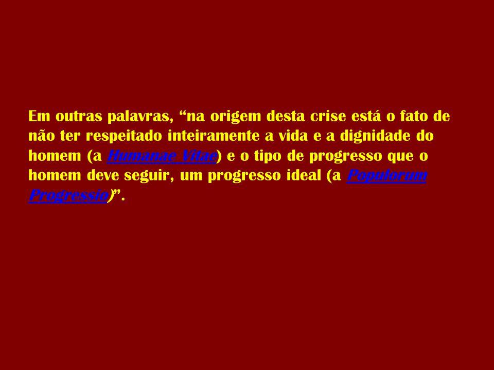 Em outras palavras, na origem desta crise está o fato de não ter respeitado inteiramente a vida e a dignidade do homem (a Humanae Vitae) e o tipo de progresso que o homem deve seguir, um progresso ideal (a Populorum Progressio) .Humanae VitaePopulorum Progressio
