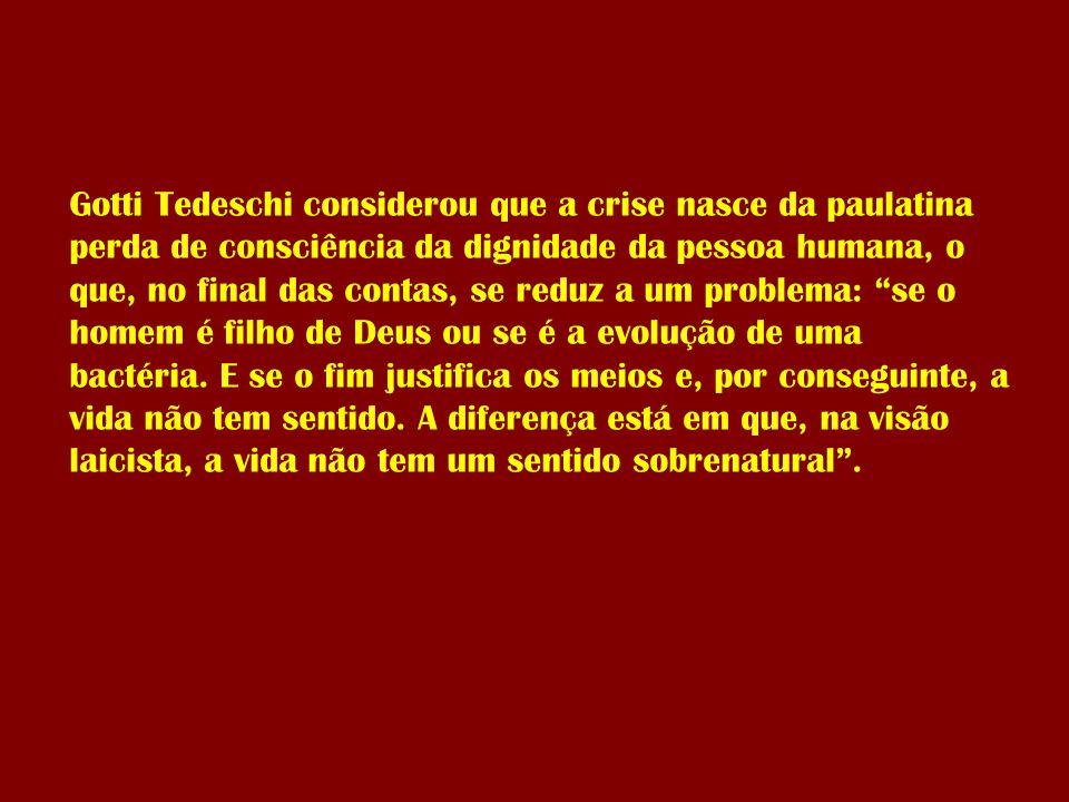 Gotti Tedeschi considerou que a crise nasce da paulatina perda de consciência da dignidade da pessoa humana, o que, no final das contas, se reduz a um problema: se o homem é filho de Deus ou se é a evolução de uma bactéria.