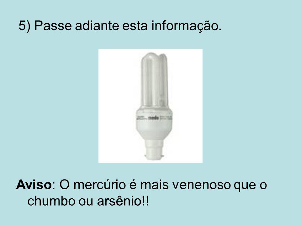 5) Passe adiante esta informação. Aviso: O mercúrio é mais venenoso que o chumbo ou arsênio!!