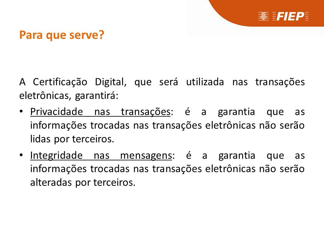 Para que serve? A Certificação Digital, que será utilizada nas transações eletrônicas, garantirá: • Privacidade nas transações: é a garantia que as in