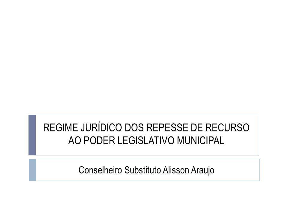 REGIME JURÍDICO DOS REPESSE DE RECURSO AO PODER LEGISLATIVO MUNICIPAL Conselheiro Substituto Alisson Araujo