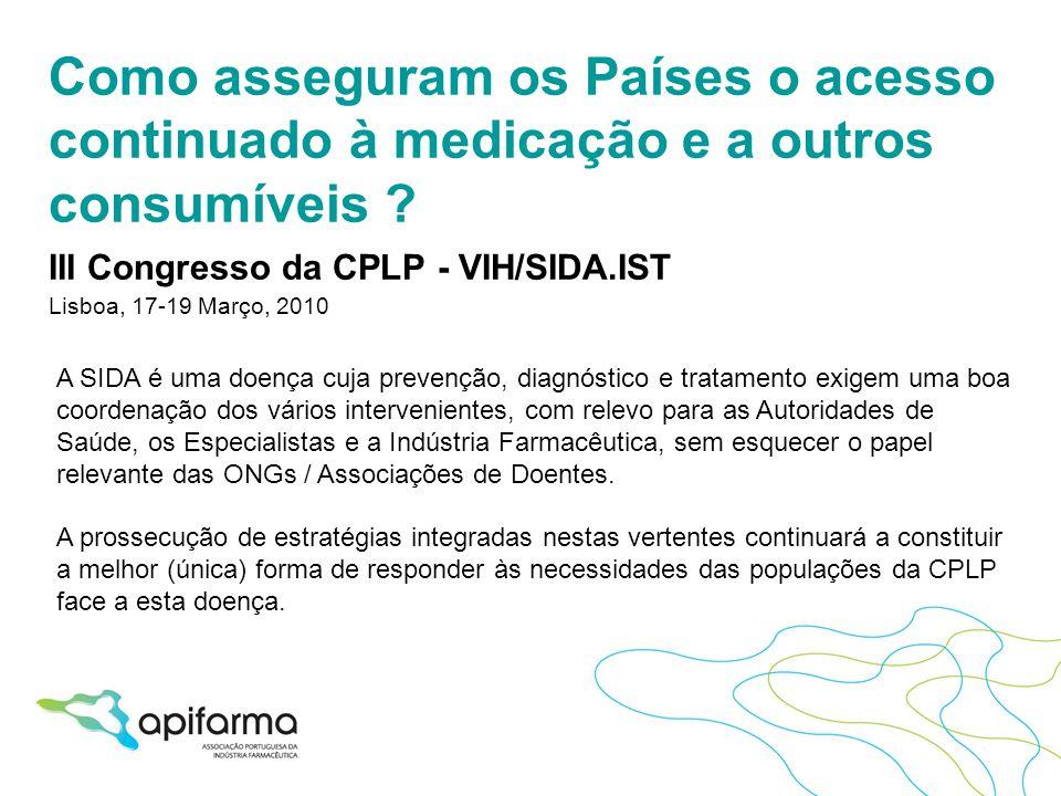 Como asseguram os Países o acesso continuado à medicação e a outros consumíveis ? III Congresso da CPLP - VIH/SIDA.IST Lisboa, 17-19 Março, 2010 A SID