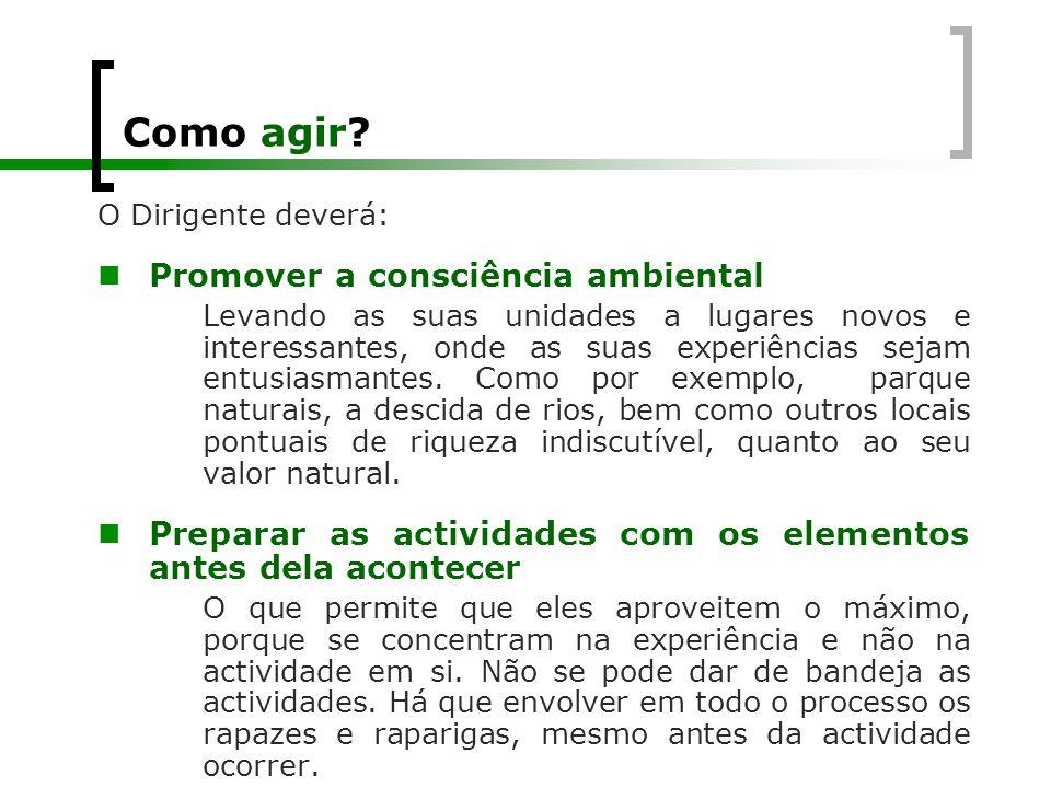 Como agir? O Dirigente deverá:  Promover a consciência ambiental Levando as suas unidades a lugares novos e interessantes, onde as suas experiências