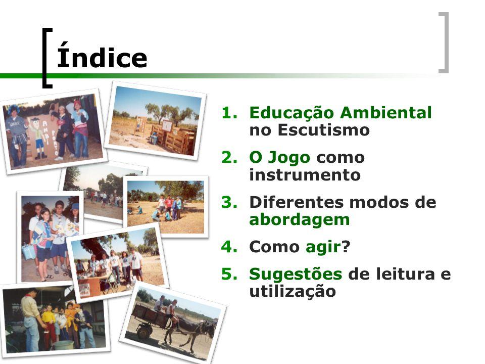 Índice 1.Educação Ambiental no Escutismo 2.O Jogo como instrumento 3.Diferentes modos de abordagem 4.Como agir? 5.Sugestões de leitura e utilização
